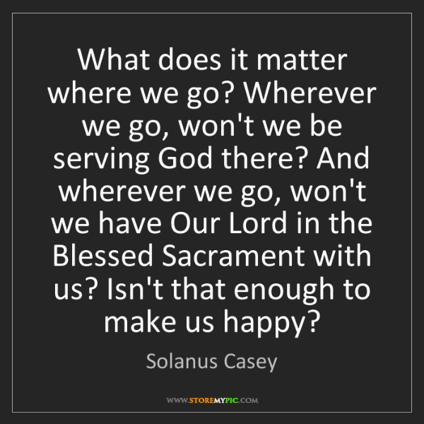 Solanus Casey: What does it matter where we go? Wherever we go, won't...