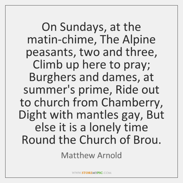 On Sundays, at the matin-chime, The Alpine peasants, two and three, Climb ...