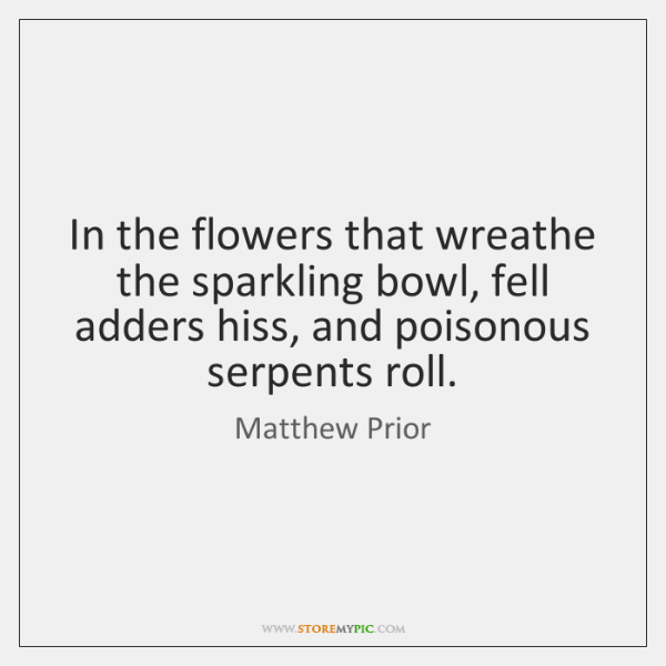 In the flowers that wreathe the sparkling bowl, fell adders hiss, and ...