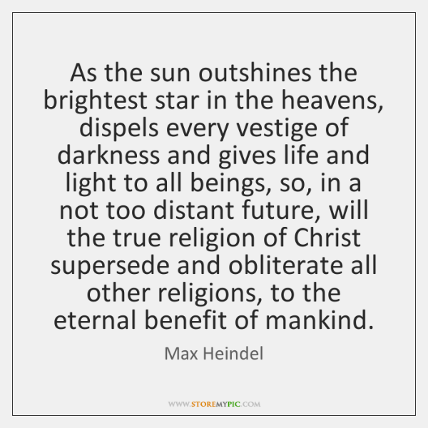 As the sun outshines the brightest star in the heavens, dispels every ...