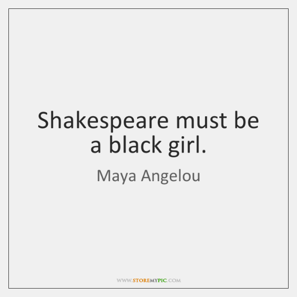 Shakespeare must be a black girl.