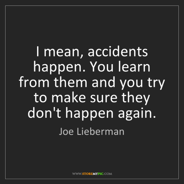 Joe Lieberman: I mean, accidents happen. You learn from them and you...