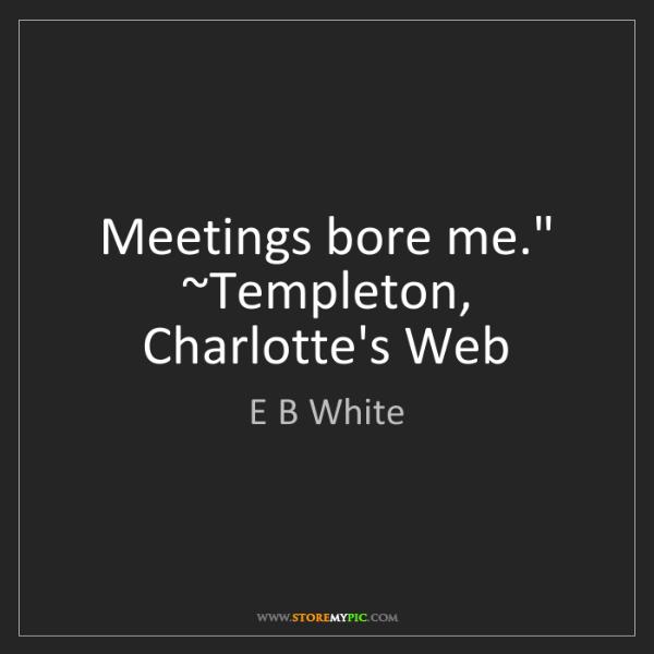 """E B White: Meetings bore me."""" ~Templeton, Charlotte's Web"""