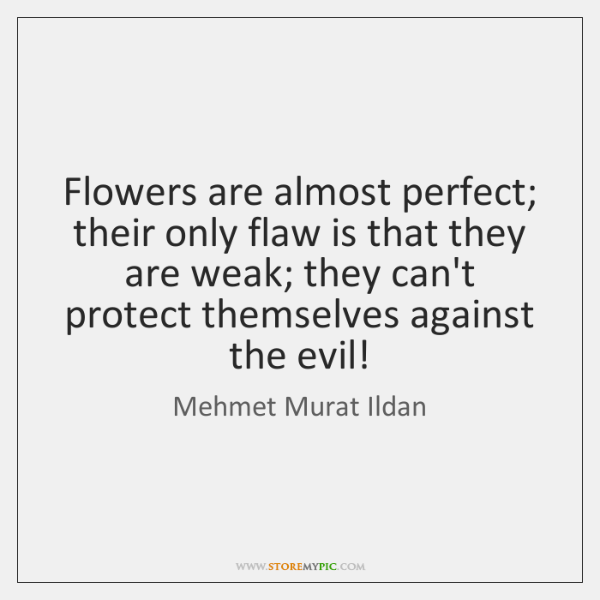 Flowers are almost perfect; their only flaw is that they are weak; ...