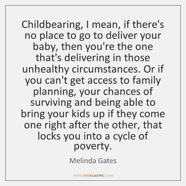 Childbearing, I mean, if there's no place to go to deliver your ...