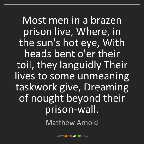 Matthew Arnold: Most men in a brazen prison live, Where, in the sun's...