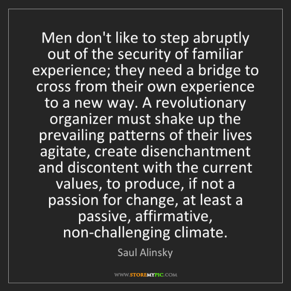 Saul Alinsky: Men don't like to step abruptly out of the security of...
