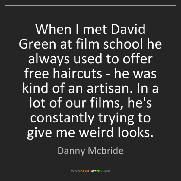 Danny Mcbride: When I met David Green at film school he always used...