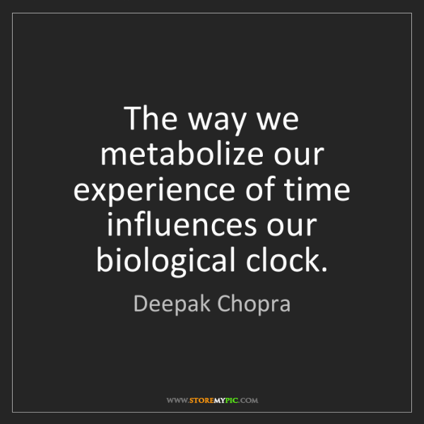 Deepak Chopra: The way we metabolize our experience of time influences...