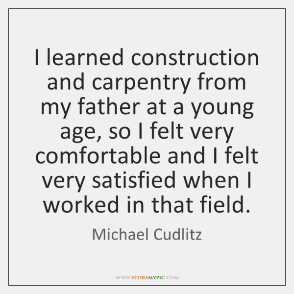 I learned construction and carpentry from my father at a young age, ...