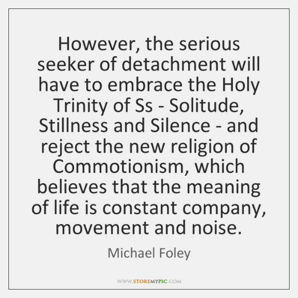 However, the serious seeker of detachment will have to embrace the Holy ...