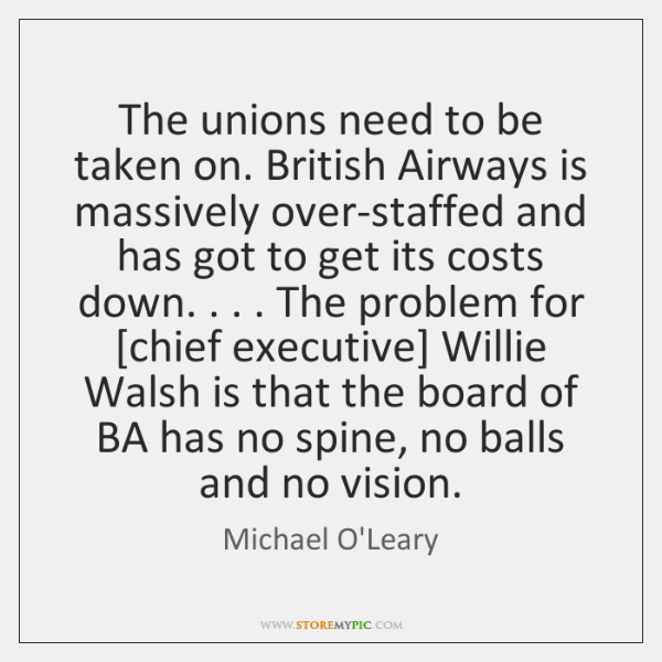 The unions need to be taken on. British Airways is massively over-staffed ...