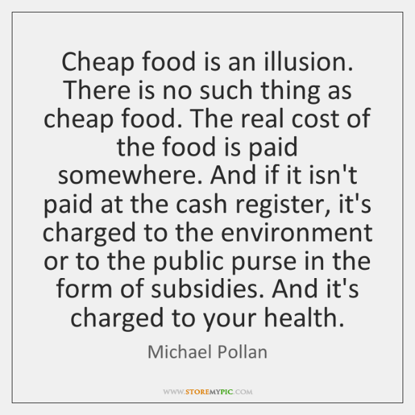 Cheap food is an illusion. There is no such thing as cheap ...