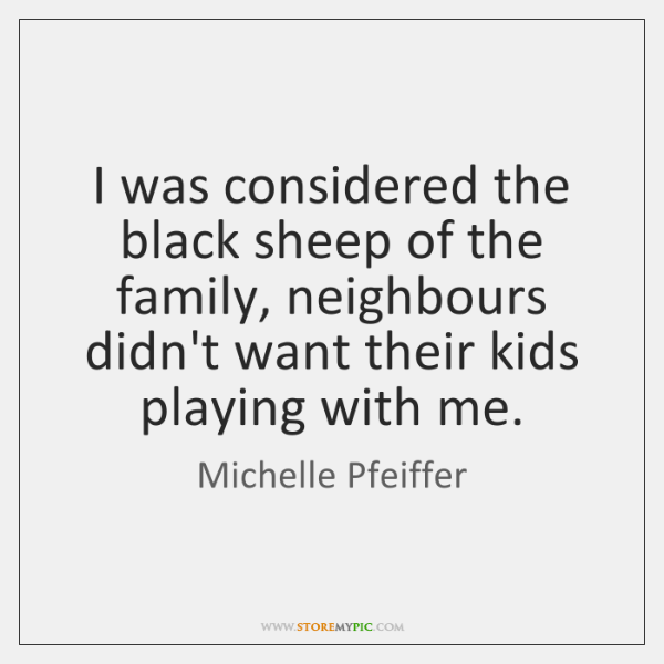 I was considered the black sheep of the family, neighbours didn't want ...