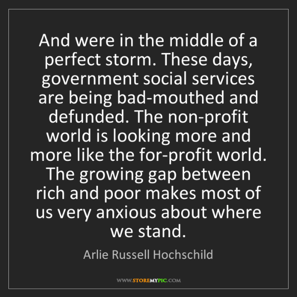 Arlie Russell Hochschild: And were in the middle of a perfect storm. These days,...