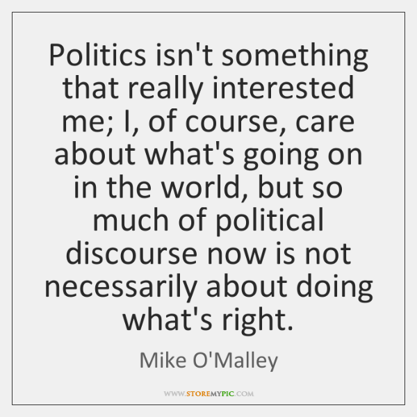 Politics isn't something that really interested me; I, of course, care about ...