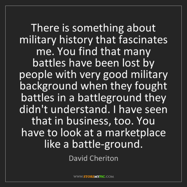 David Cheriton: There is something about military history that fascinates...
