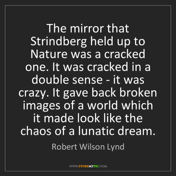 Robert Wilson Lynd: The mirror that Strindberg held up to Nature was a cracked...