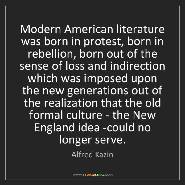 Alfred Kazin: Modern American literature was born in protest, born...