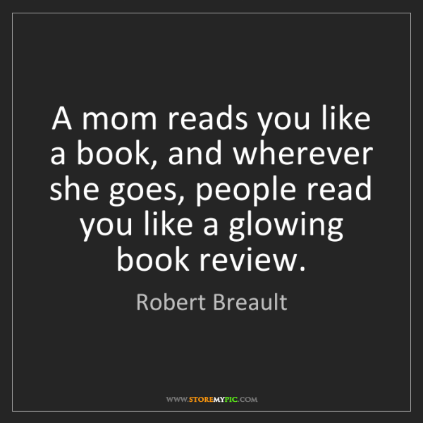 Robert Breault: A mom reads you like a book, and wherever she goes, people...