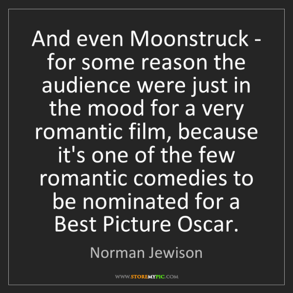Norman Jewison: And even Moonstruck - for some reason the audience were...