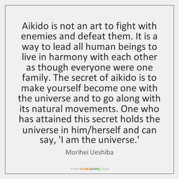 Aikido is not an art to fight with enemies and defeat them. ...