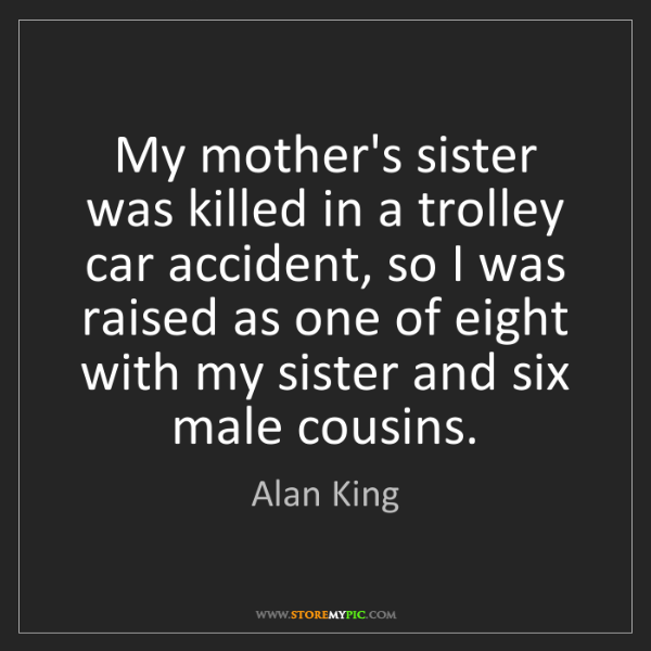 Alan King: My mother's sister was killed in a trolley car accident,...