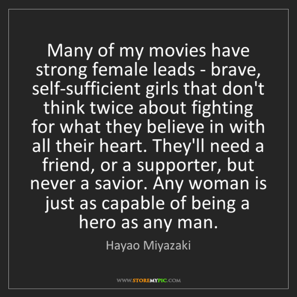 Hayao Miyazaki: Many of my movies have strong female leads - brave, self-sufficient...
