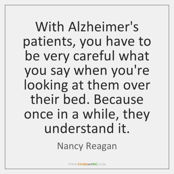 With Alzheimer's patients, you have to be very careful what you say ...