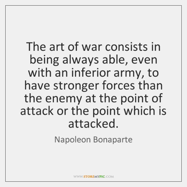 The art of war consists in being always able, even with an ...