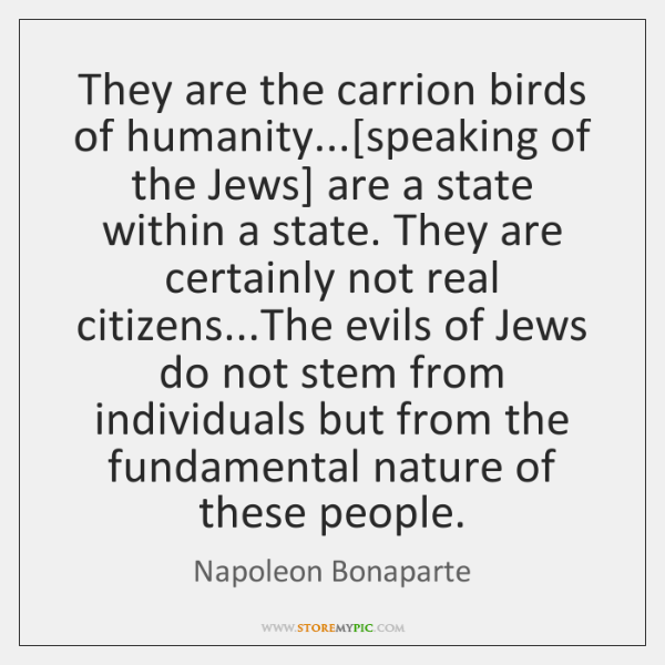 They are the carrion birds of humanity...[speaking of the Jews] are ...