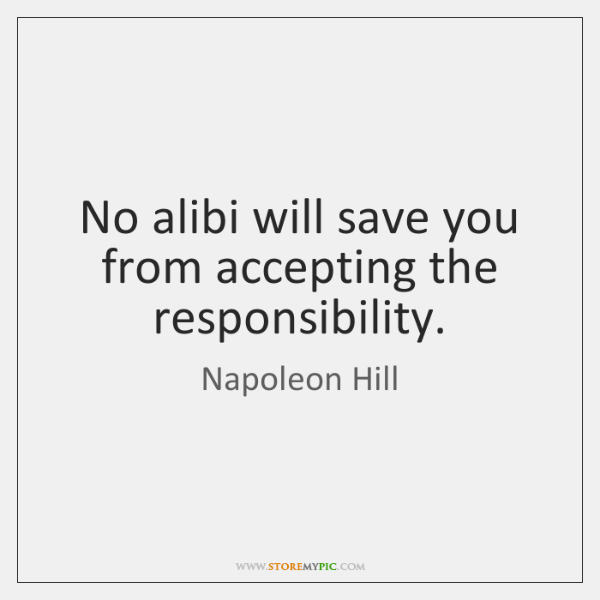 No alibi will save you from accepting the responsibility.