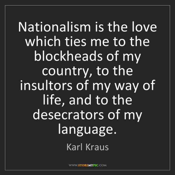 Karl Kraus: Nationalism is the love which ties me to the blockheads...