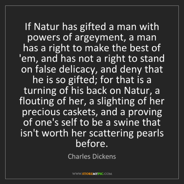 Charles Dickens: If Natur has gifted a man with powers of argeyment, a...