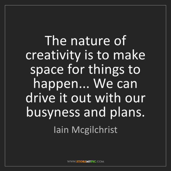 Iain Mcgilchrist: The nature of creativity is to make space for things...