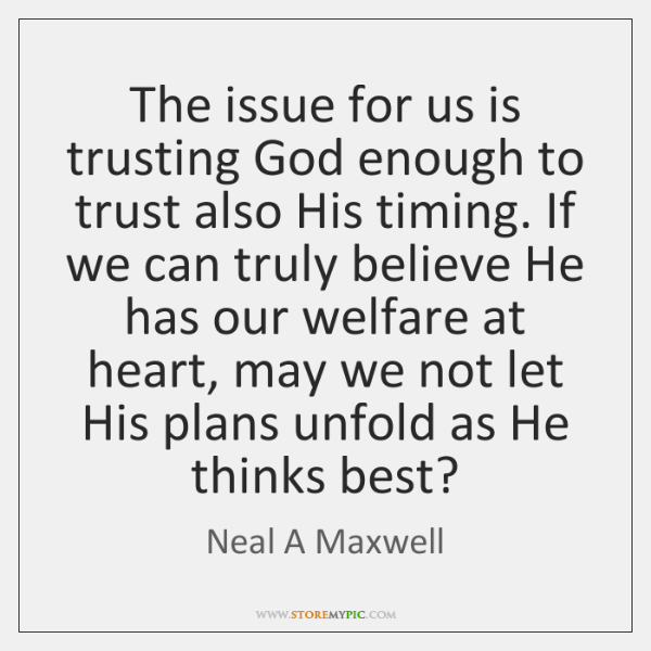 The issue for us is trusting God enough to trust also His ...