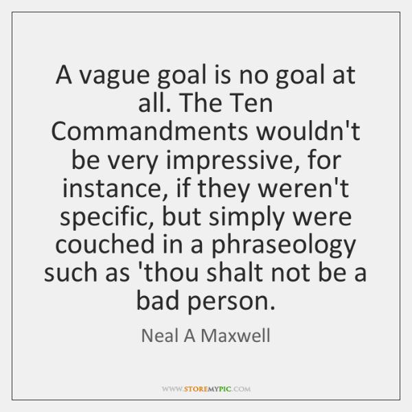 A vague goal is no goal at all. The Ten Commandments wouldn't ...