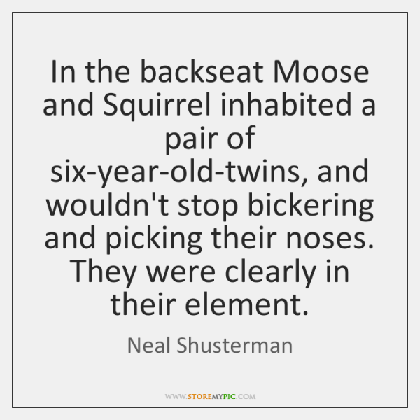 In the backseat Moose and Squirrel inhabited a pair of six-year-old-twins, and ...
