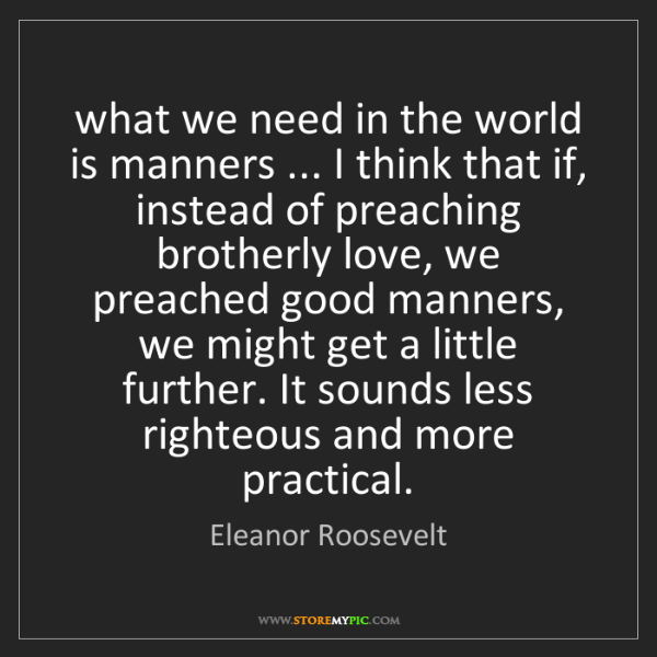 Eleanor Roosevelt: what we need in the world is manners ... I think that...