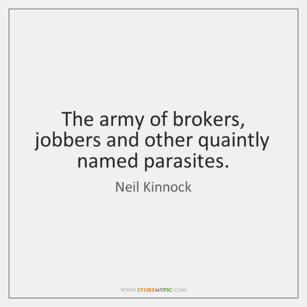 The army of brokers, jobbers and other quaintly named parasites.