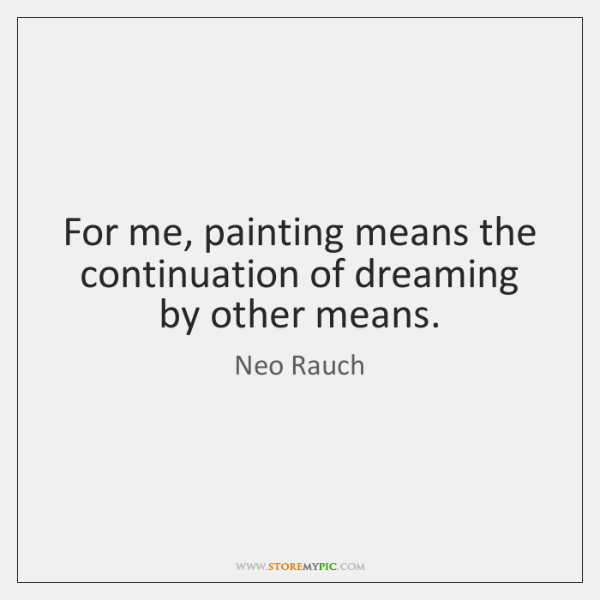 For me, painting means the continuation of dreaming by other means.