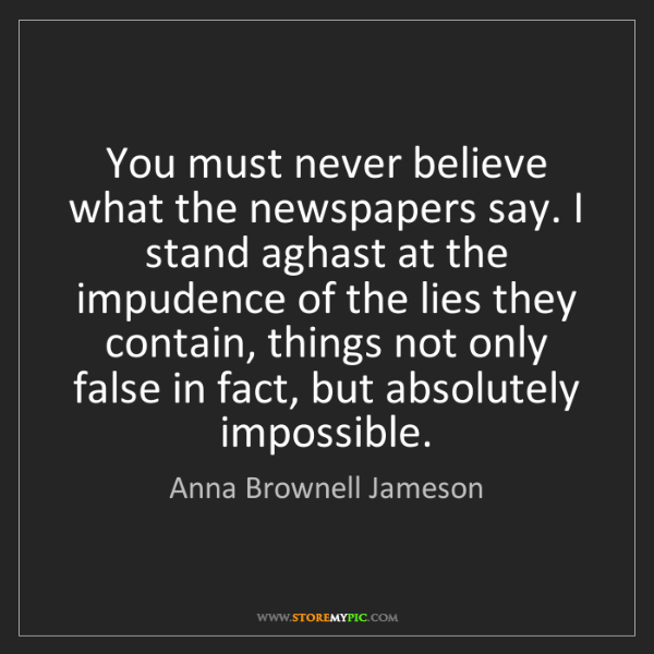 Anna Brownell Jameson: You must never believe what the newspapers say. I stand...