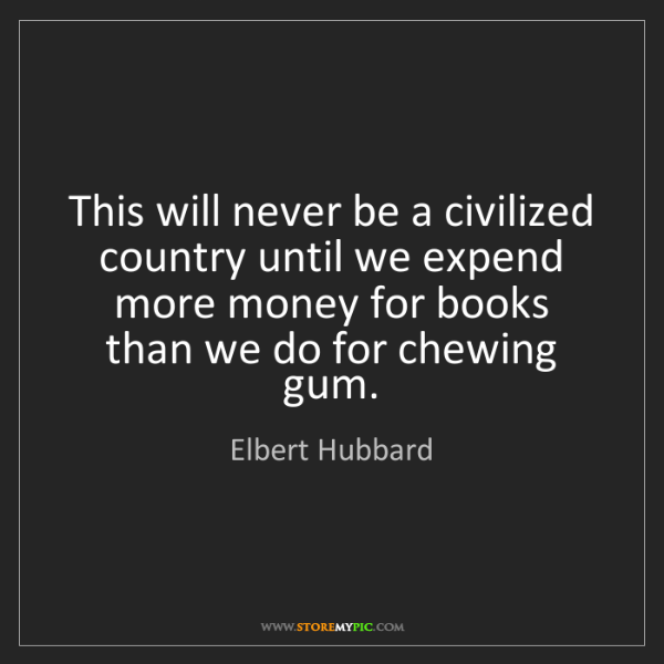 Elbert Hubbard: This will never be a civilized country until we expend...