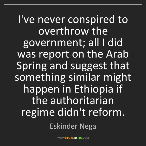 Eskinder Nega: I've never conspired to overthrow the government; all...