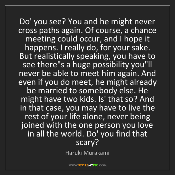Haruki Murakami: Do' you see? You and he might never cross paths again....
