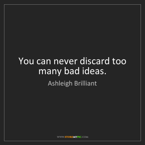 Ashleigh Brilliant: You can never discard too many bad ideas.