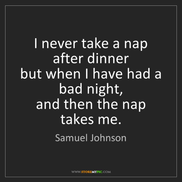 Samuel Johnson: I never take a nap after dinner  but when I have had...