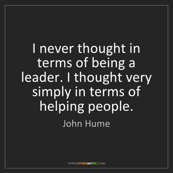 John Hume: I never thought in terms of being a leader. I thought...
