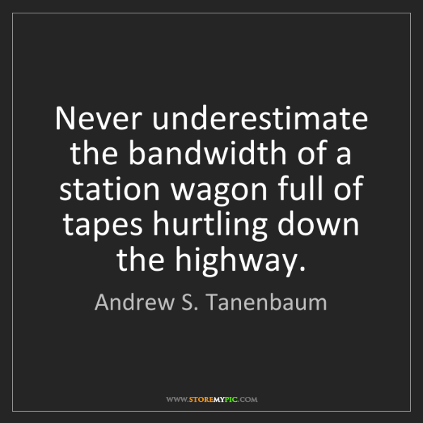 Andrew S. Tanenbaum: Never underestimate the bandwidth of a station wagon...