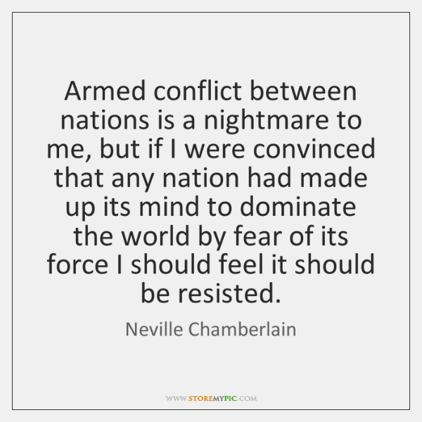 Armed conflict between nations is a nightmare to me, but if I ...
